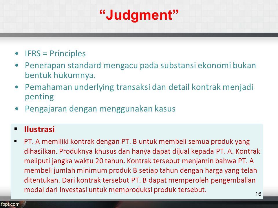 Judgment •IFRS = Principles •Penerapan standard mengacu pada substansi ekonomi bukan bentuk hukumnya.