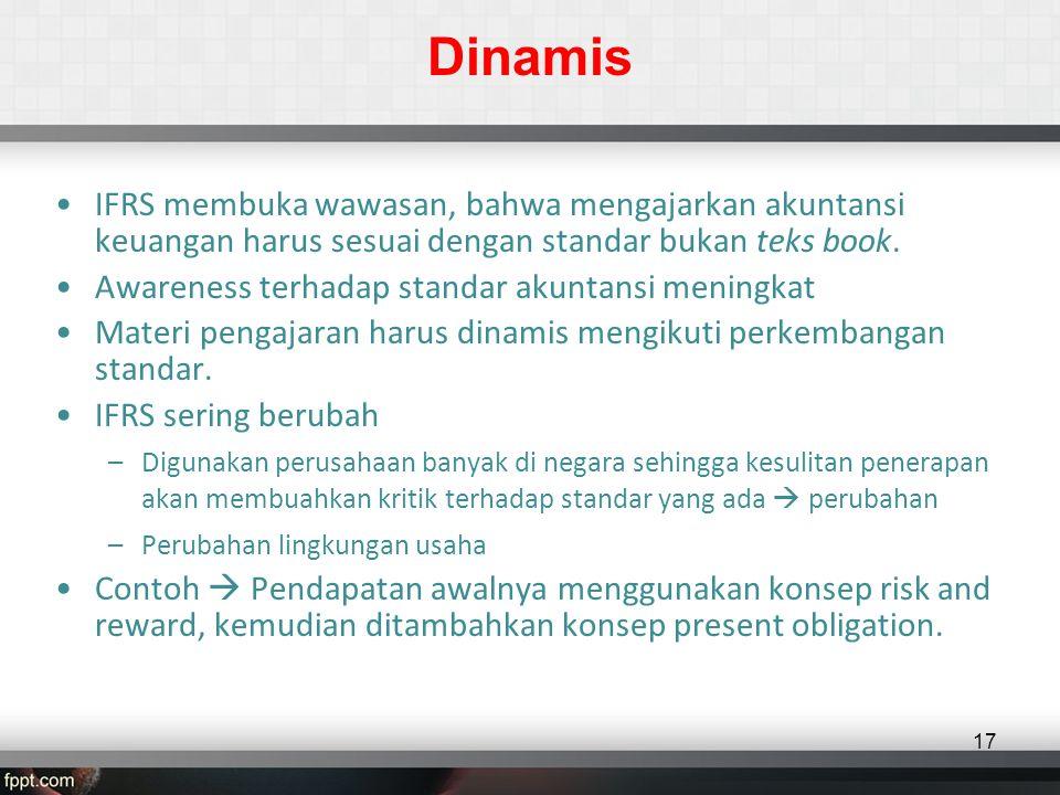 Dinamis •IFRS membuka wawasan, bahwa mengajarkan akuntansi keuangan harus sesuai dengan standar bukan teks book.