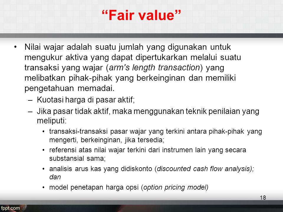 Fair value •Nilai wajar adalah suatu jumlah yang digunakan untuk mengukur aktiva yang dapat dipertukarkan melalui suatu transaksi yang wajar (arm s length transaction) yang melibatkan pihak-pihak yang berkeinginan dan memiliki pengetahuan memadai.