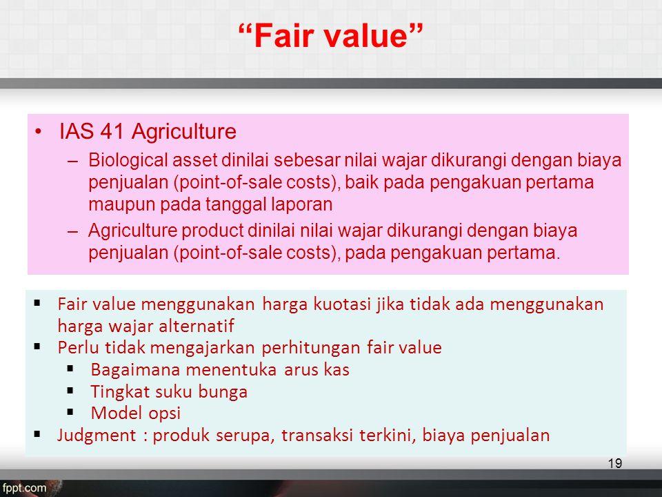 Fair value •IAS 41 Agriculture –Biological asset dinilai sebesar nilai wajar dikurangi dengan biaya penjualan (point-of-sale costs), baik pada pengakuan pertama maupun pada tanggal laporan –Agriculture product dinilai nilai wajar dikurangi dengan biaya penjualan (point-of-sale costs), pada pengakuan pertama.