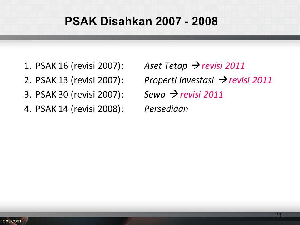 PSAK Disahkan 2007 - 2008 1.PSAK 16 (revisi 2007): Aset Tetap  revisi 2011 2.PSAK 13 (revisi 2007): Properti Investasi  revisi 2011 3.PSAK 30 (revisi 2007): Sewa  revisi 2011 4.PSAK 14 (revisi 2008): Persediaan 21