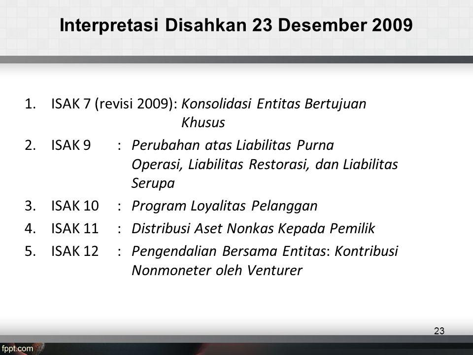 Interpretasi Disahkan 23 Desember 2009 1.ISAK 7 (revisi 2009): Konsolidasi Entitas Bertujuan Khusus 2.ISAK 9 : Perubahan atas Liabilitas Purna Operasi, Liabilitas Restorasi, dan Liabilitas Serupa 3.ISAK 10: Program Loyalitas Pelanggan 4.ISAK 11: Distribusi Aset Nonkas Kepada Pemilik 5.ISAK 12: Pengendalian Bersama Entitas: Kontribusi Nonmoneter oleh Venturer 23