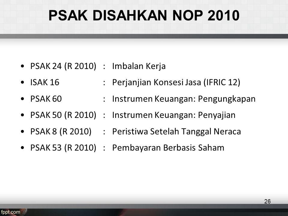PSAK DISAHKAN NOP 2010 •PSAK 24 (R 2010):Imbalan Kerja •ISAK 16 : Perjanjian Konsesi Jasa (IFRIC 12) •PSAK 60 : Instrumen Keuangan: Pengungkapan •PSAK 50 (R 2010): Instrumen Keuangan: Penyajian •PSAK 8 (R 2010): Peristiwa Setelah Tanggal Neraca •PSAK 53 (R 2010): Pembayaran Berbasis Saham 26