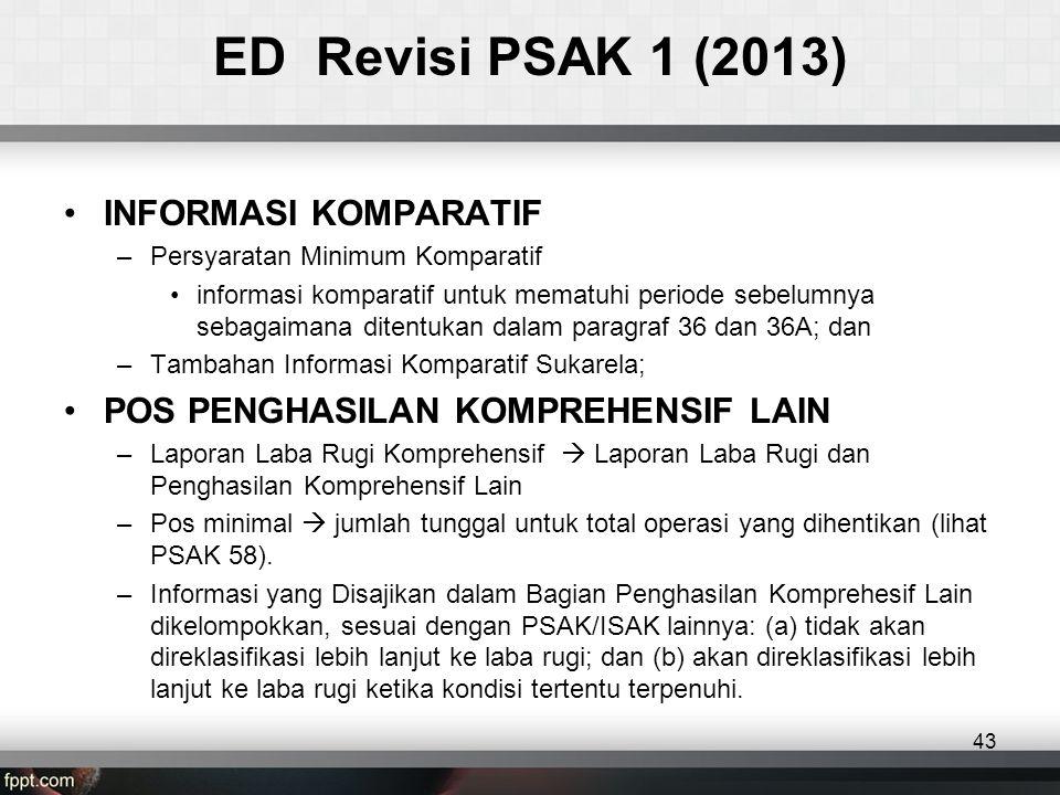 ED Revisi PSAK 1 (2013) •INFORMASI KOMPARATIF –Persyaratan Minimum Komparatif •informasi komparatif untuk mematuhi periode sebelumnya sebagaimana ditentukan dalam paragraf 36 dan 36A; dan –Tambahan Informasi Komparatif Sukarela; •POS PENGHASILAN KOMPREHENSIF LAIN –Laporan Laba Rugi Komprehensif  Laporan Laba Rugi dan Penghasilan Komprehensif Lain –Pos minimal  jumlah tunggal untuk total operasi yang dihentikan (lihat PSAK 58).