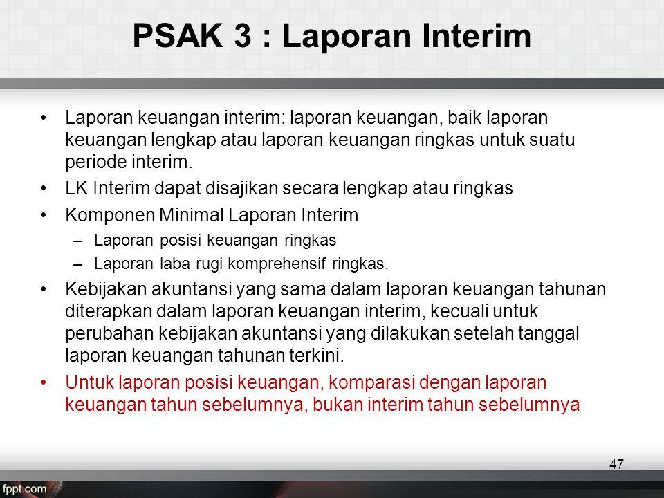 PSAK 3 : Laporan Interim •Laporan keuangan interim: laporan keuangan, baik laporan keuangan lengkap atau laporan keuangan ringkas untuk suatu periode interim.