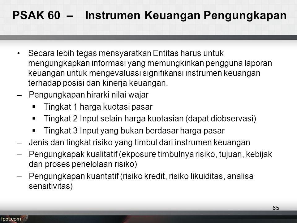 PSAK 60 – Instrumen Keuangan Pengungkapan •Secara lebih tegas mensyaratkan Entitas harus untuk mengungkapkan informasi yang memungkinkan pengguna laporan keuangan untuk mengevaluasi signifikansi instrumen keuangan terhadap posisi dan kinerja keuangan.