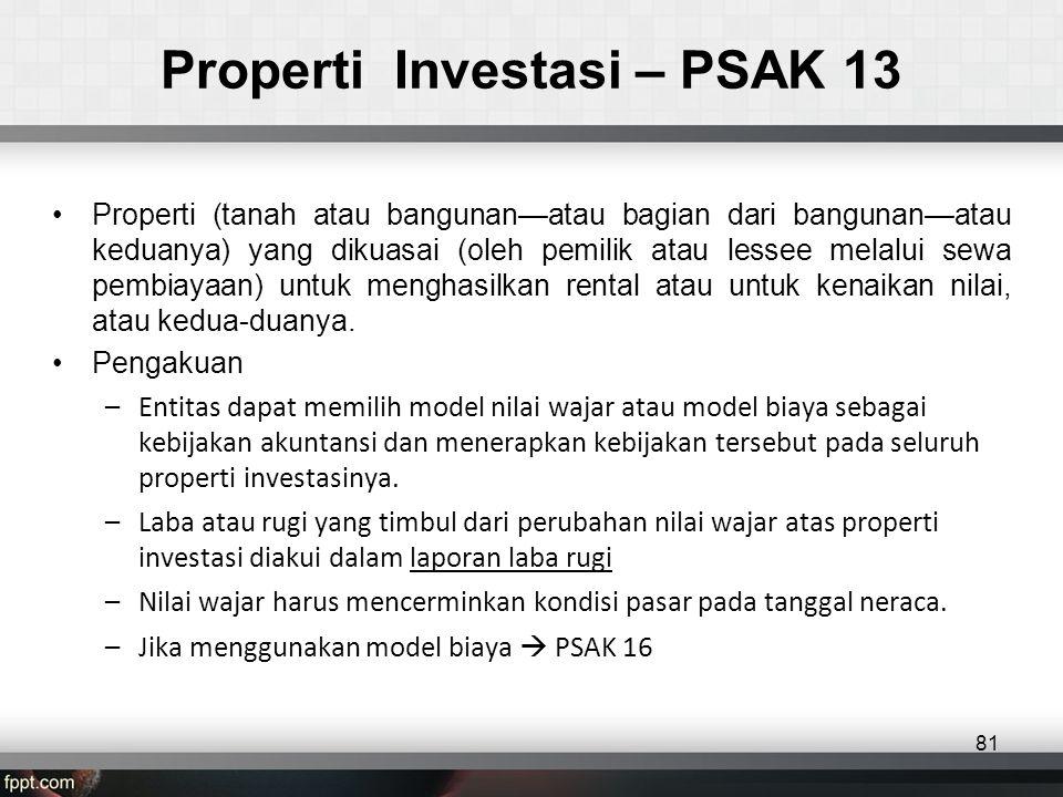 Properti Investasi – PSAK 13 •Properti (tanah atau bangunan—atau bagian dari bangunan—atau keduanya) yang dikuasai (oleh pemilik atau lessee melalui sewa pembiayaan) untuk menghasilkan rental atau untuk kenaikan nilai, atau kedua-duanya.