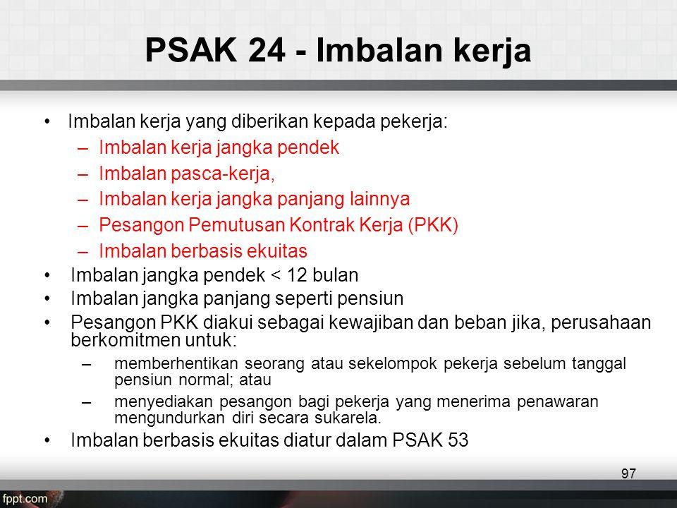 PSAK 24 - Imbalan kerja •Imbalan kerja yang diberikan kepada pekerja: –Imbalan kerja jangka pendek –Imbalan pasca-kerja, –Imbalan kerja jangka panjang lainnya –Pesangon Pemutusan Kontrak Kerja (PKK) –Imbalan berbasis ekuitas •Imbalan jangka pendek < 12 bulan •Imbalan jangka panjang seperti pensiun •Pesangon PKK diakui sebagai kewajiban dan beban jika, perusahaan berkomitmen untuk: –memberhentikan seorang atau sekelompok pekerja sebelum tanggal pensiun normal; atau –menyediakan pesangon bagi pekerja yang menerima penawaran mengundurkan diri secara sukarela.