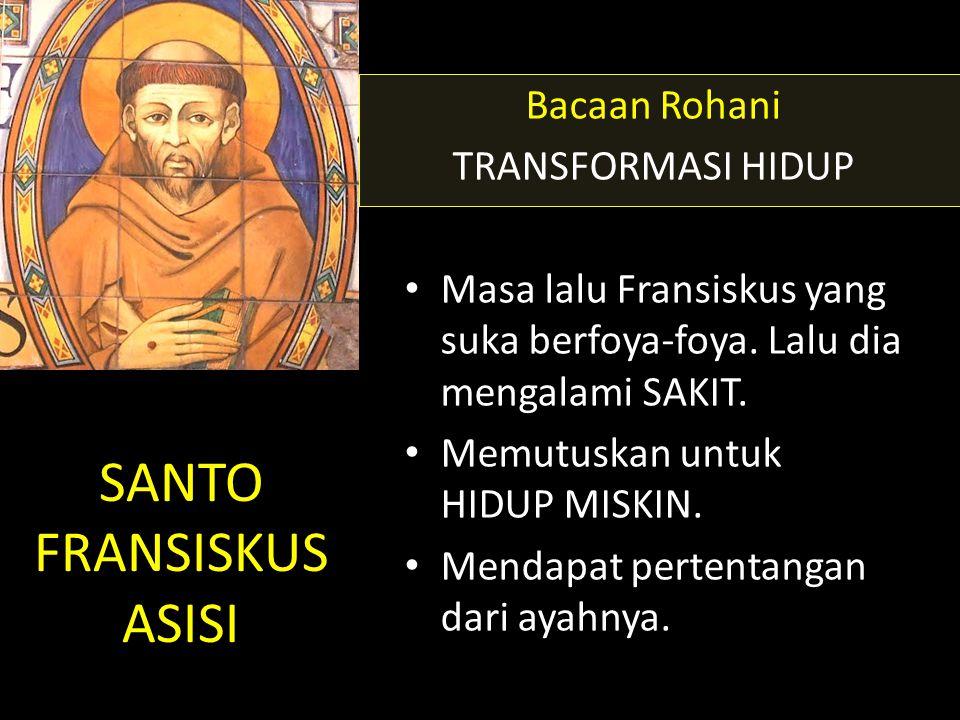 SANTO FRANSISKUS ASISI Bacaan Rohani TRANSFORMASI HIDUP • Masa lalu Fransiskus yang suka berfoya-foya. Lalu dia mengalami SAKIT. • Memutuskan untuk HI