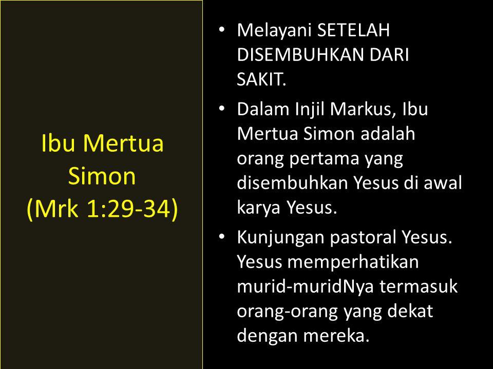 • Melayani SETELAH DISEMBUHKAN DARI SAKIT. • Dalam Injil Markus, Ibu Mertua Simon adalah orang pertama yang disembuhkan Yesus di awal karya Yesus. • K