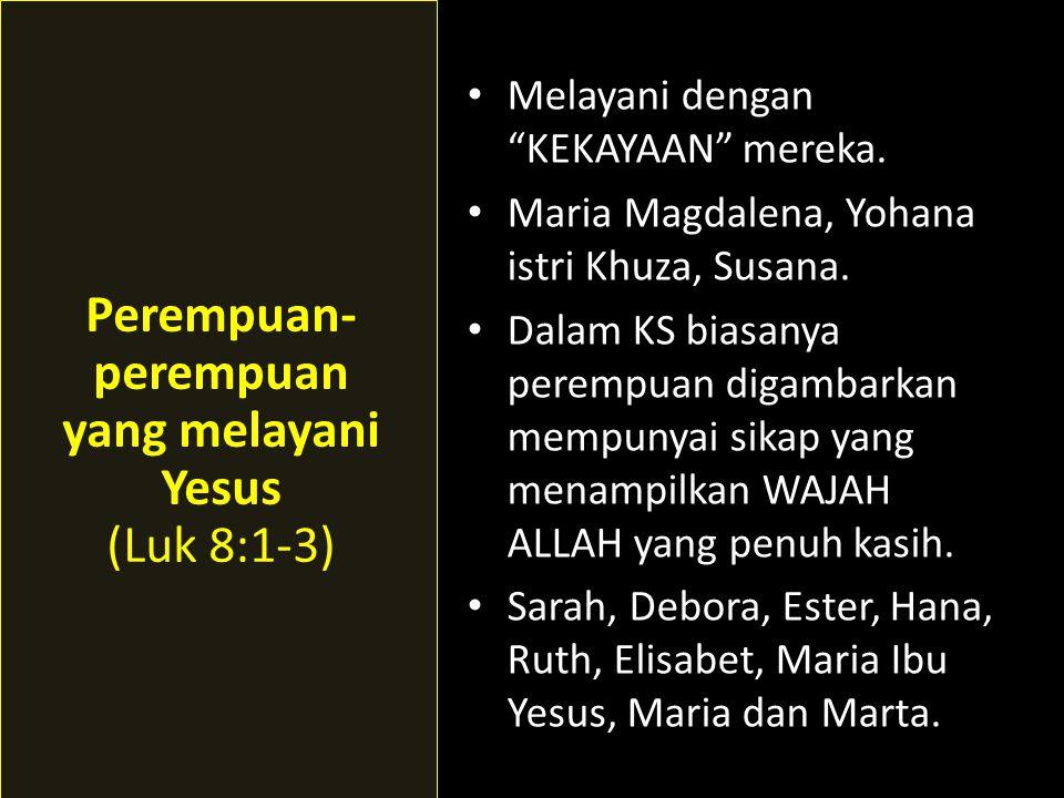 • Melayani dengan KEKAYAAN mereka.• Maria Magdalena, Yohana istri Khuza, Susana.