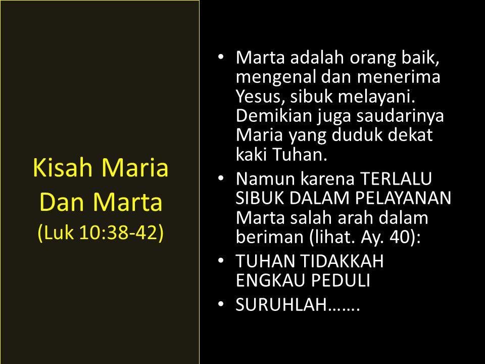 • Marta adalah orang baik, mengenal dan menerima Yesus, sibuk melayani. Demikian juga saudarinya Maria yang duduk dekat kaki Tuhan. • Namun karena TER