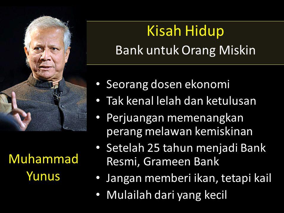 Muhammad Yunus Kisah Hidup Bank untuk Orang Miskin • Seorang dosen ekonomi • Tak kenal lelah dan ketulusan • Perjuangan memenangkan perang melawan kemiskinan • Setelah 25 tahun menjadi Bank Resmi, Grameen Bank • Jangan memberi ikan, tetapi kail • Mulailah dari yang kecil