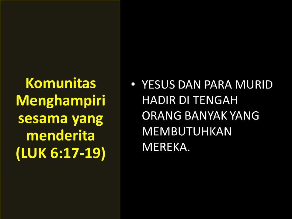 • YESUS DAN PARA MURID HADIR DI TENGAH ORANG BANYAK YANG MEMBUTUHKAN MEREKA. Komunitas Menghampiri sesama yang menderita (LUK 6:17-19)