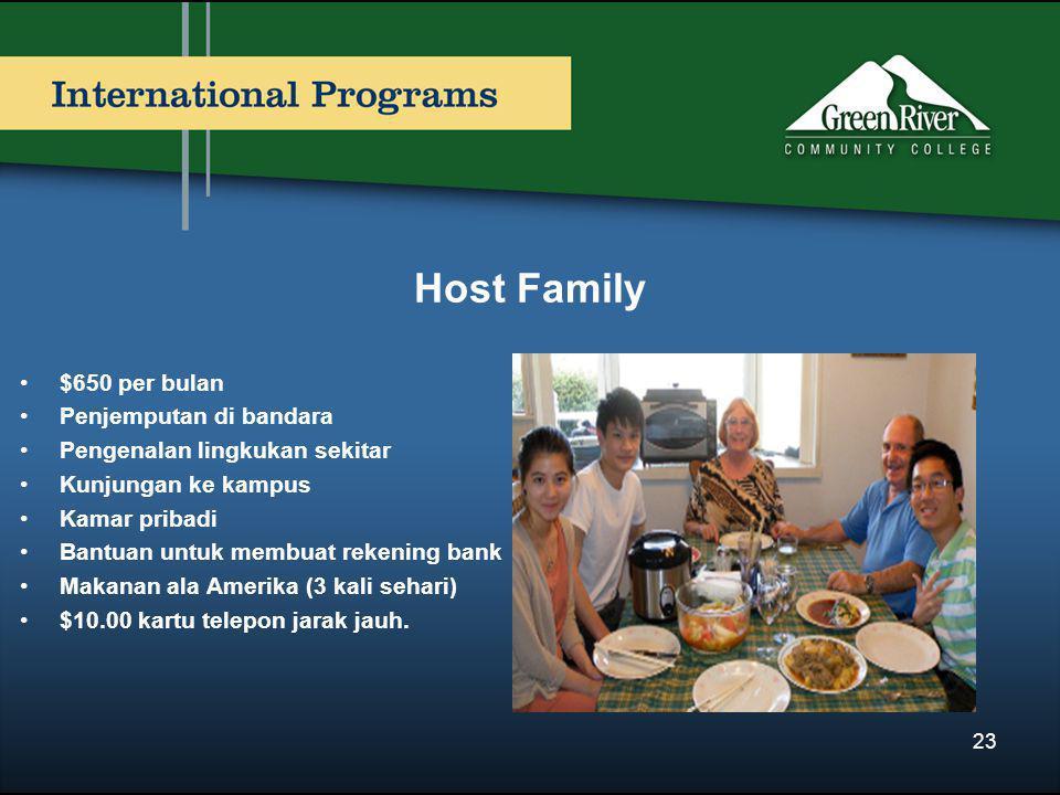 Host Family •$650 per bulan •Penjemputan di bandara •Pengenalan lingkukan sekitar •Kunjungan ke kampus •Kamar pribadi •Bantuan untuk membuat rekening bank •Makanan ala Amerika (3 kali sehari) •$10.00 kartu telepon jarak jauh.