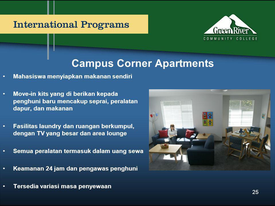 Campus Corner Apartments •Mahasiswa menyiapkan makanan sendiri •Move-in kits yang di berikan kepada penghuni baru mencakup seprai, peralatan dapur, dan makanan •Fasilitas laundry dan ruangan berkumpul, dengan TV yang besar dan area lounge •Semua peralatan termasuk dalam uang sewa •Keamanan 24 jam dan pengawas penghuni •Tersedia variasi masa penyewaan 25