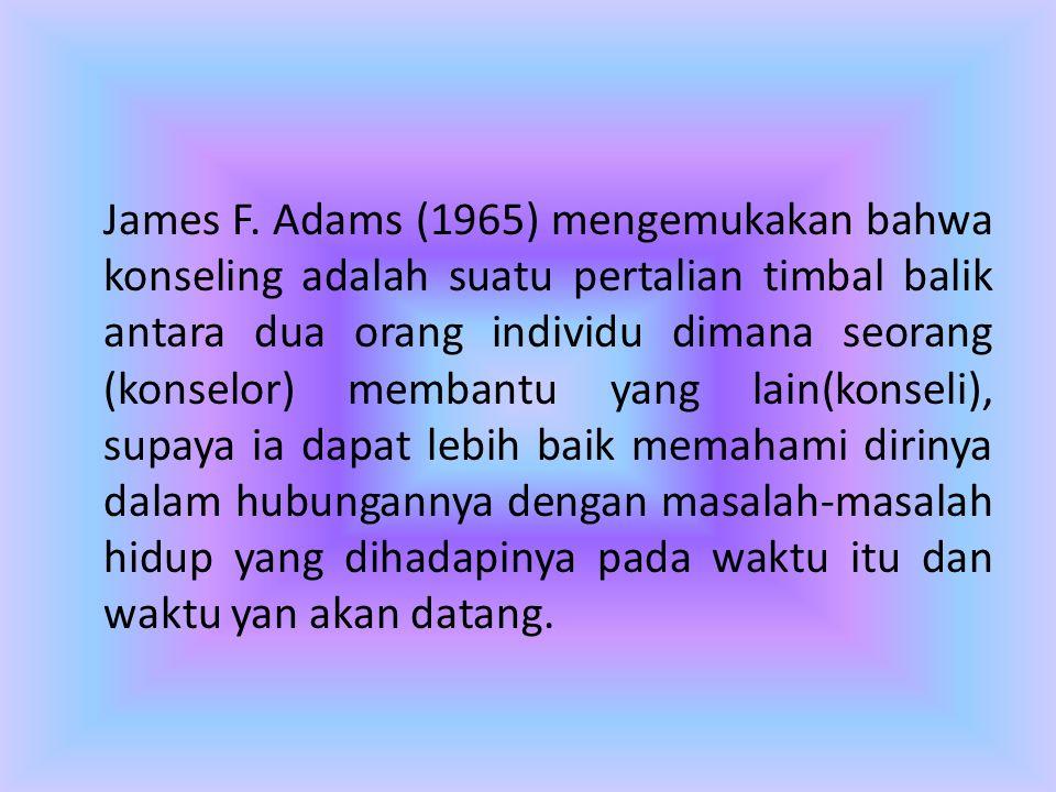 James F. Adams (1965) mengemukakan bahwa konseling adalah suatu pertalian timbal balik antara dua orang individu dimana seorang (konselor) membantu ya