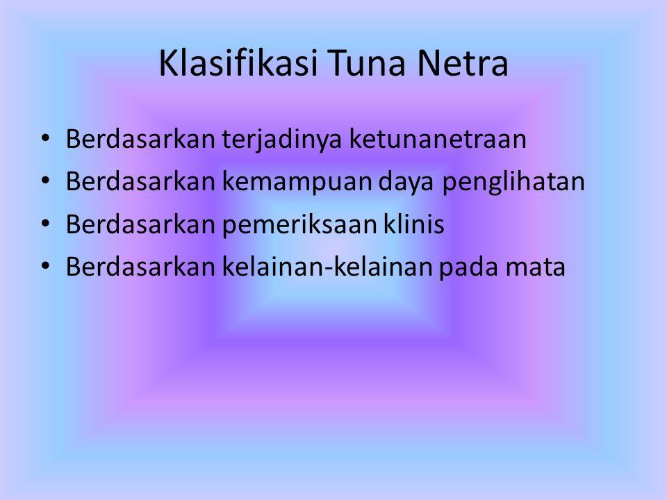 Klasifikasi Tuna Netra • Berdasarkan terjadinya ketunanetraan • Berdasarkan kemampuan daya penglihatan • Berdasarkan pemeriksaan klinis • Berdasarkan