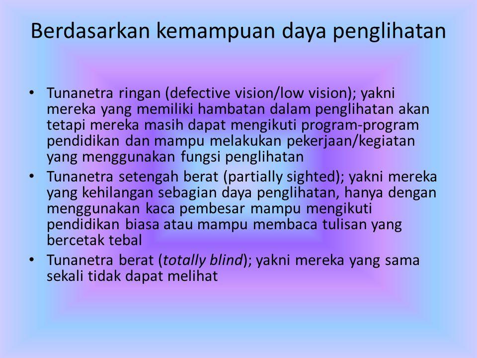 Berdasarkan kemampuan daya penglihatan • Tunanetra ringan (defective vision/low vision); yakni mereka yang memiliki hambatan dalam penglihatan akan te