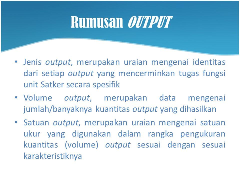 Rumusan OUTPUT • Jenis output, merupakan uraian mengenai identitas dari setiap output yang mencerminkan tugas fungsi unit Satker secara spesifik • Vol