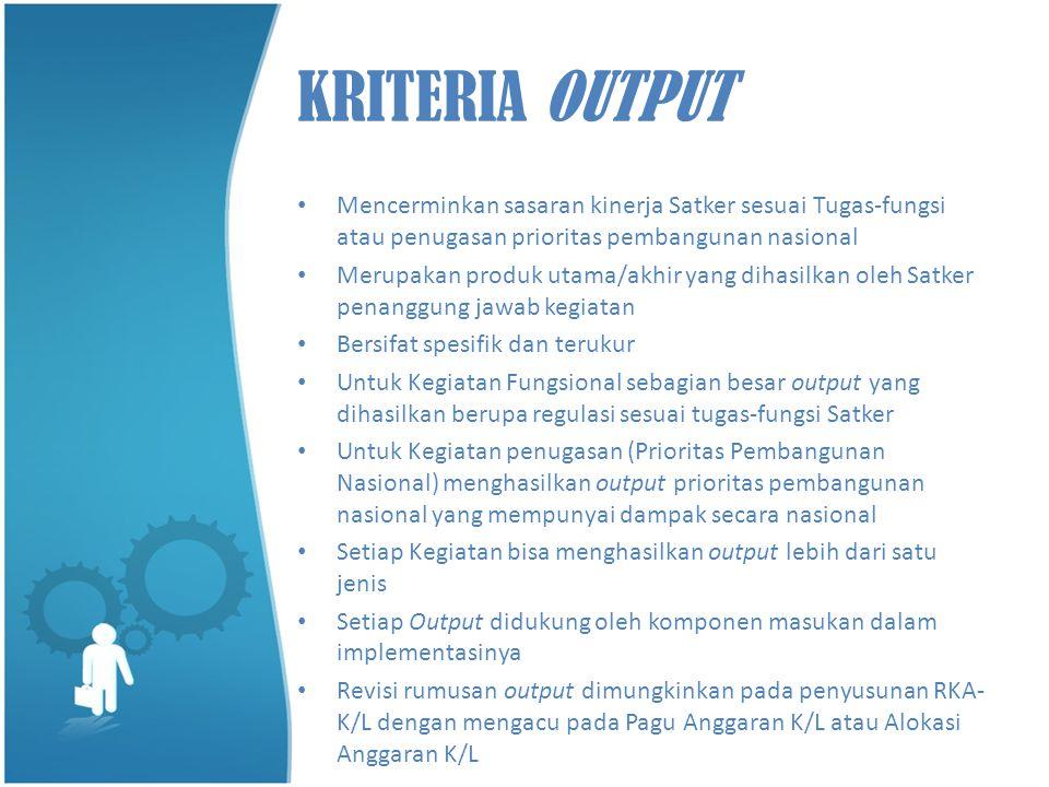 KRITERIA OUTPUT • Mencerminkan sasaran kinerja Satker sesuai Tugas-fungsi atau penugasan prioritas pembangunan nasional • Merupakan produk utama/akhir
