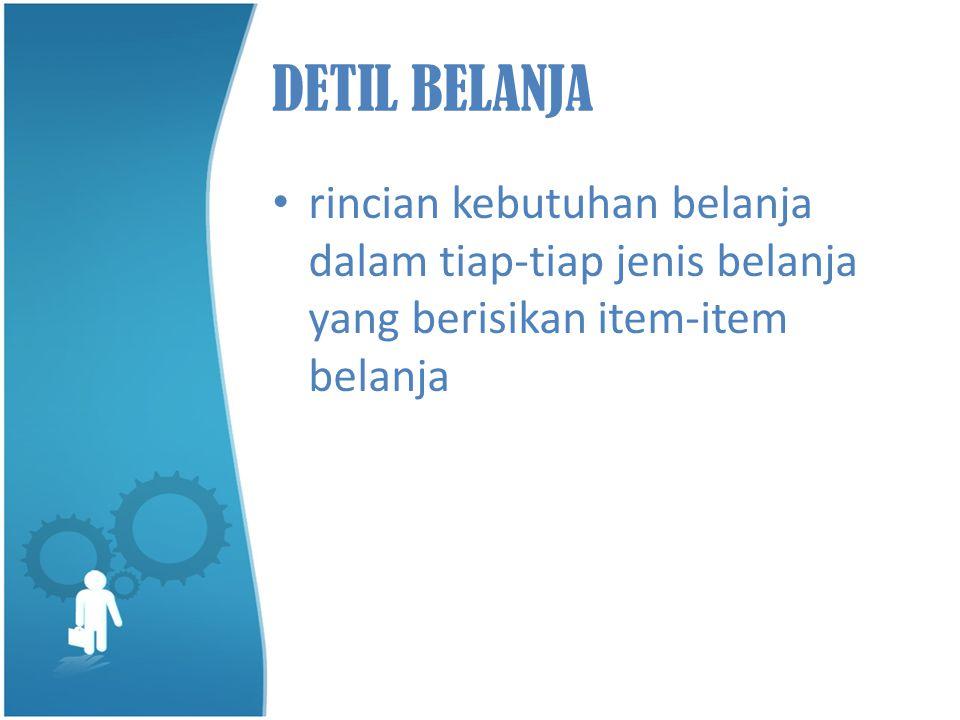 DETIL BELANJA • rincian kebutuhan belanja dalam tiap-tiap jenis belanja yang berisikan item-item belanja