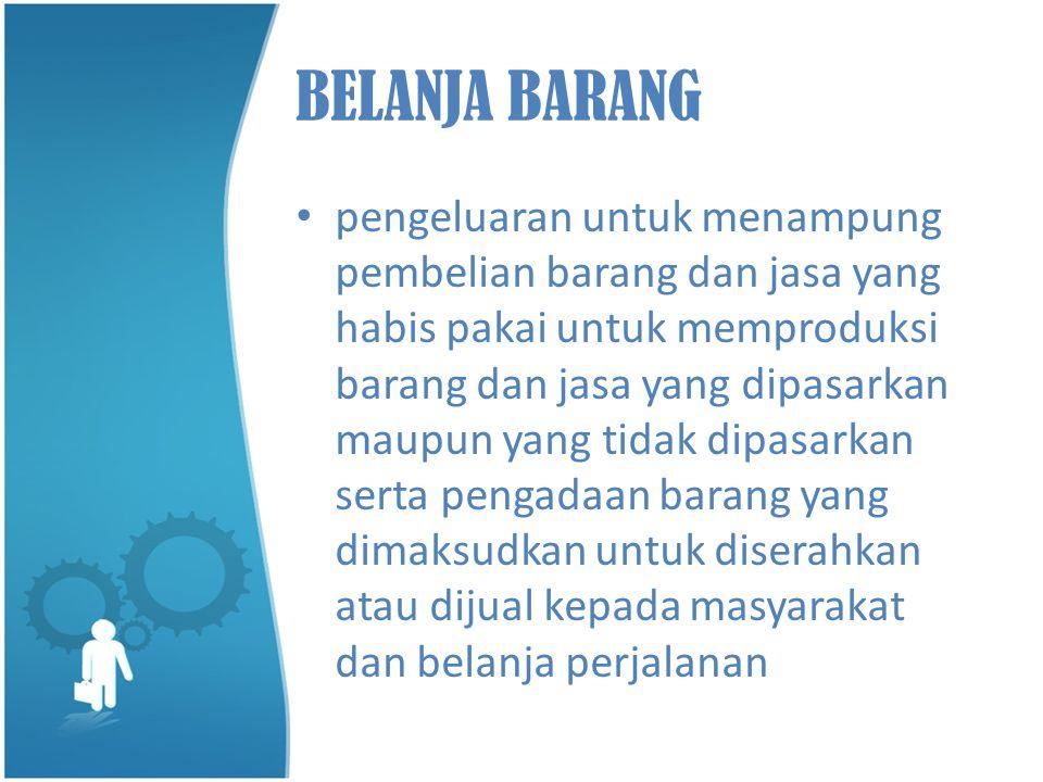BELANJA BARANG • pengeluaran untuk menampung pembelian barang dan jasa yang habis pakai untuk memproduksi barang dan jasa yang dipasarkan maupun yang