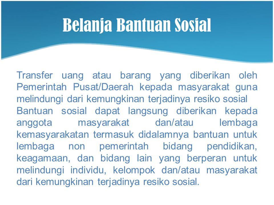 Belanja Bantuan Sosial Transfer uang atau barang yang diberikan oleh Pemerintah Pusat/Daerah kepada masyarakat guna melindungi dari kemungkinan terjad