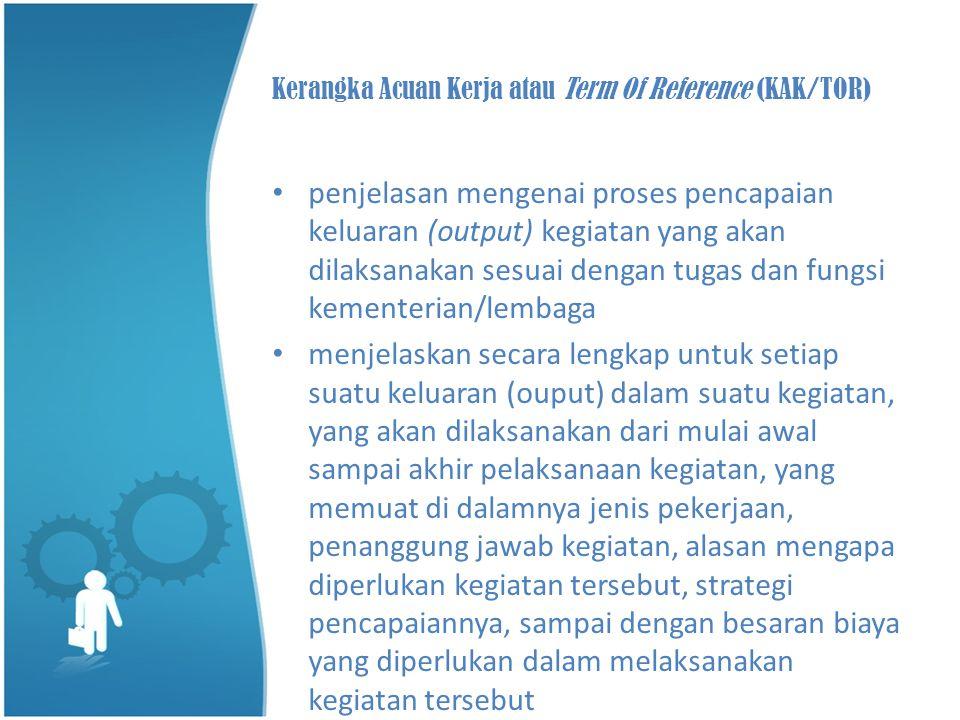Kerangka Acuan Kerja atau Term Of Reference (KAK/TOR) • penjelasan mengenai proses pencapaian keluaran (output) kegiatan yang akan dilaksanakan sesuai