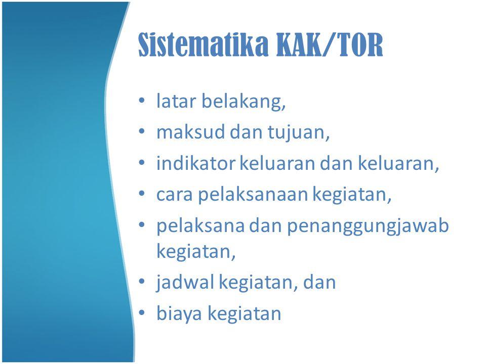 Sistematika KAK/TOR •l•latar belakang, •m•maksud dan tujuan, •i•indikator keluaran dan keluaran, •c•cara pelaksanaan kegiatan, •p•pelaksana dan penang