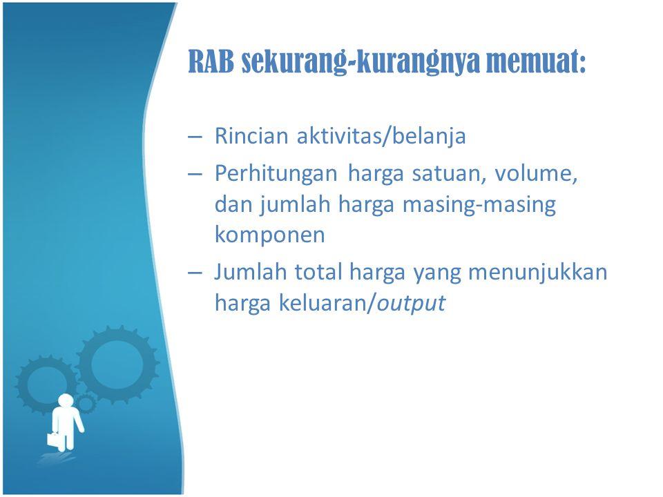 RAB sekurang-kurangnya memuat: – Rincian aktivitas/belanja – Perhitungan harga satuan, volume, dan jumlah harga masing-masing komponen – Jumlah total