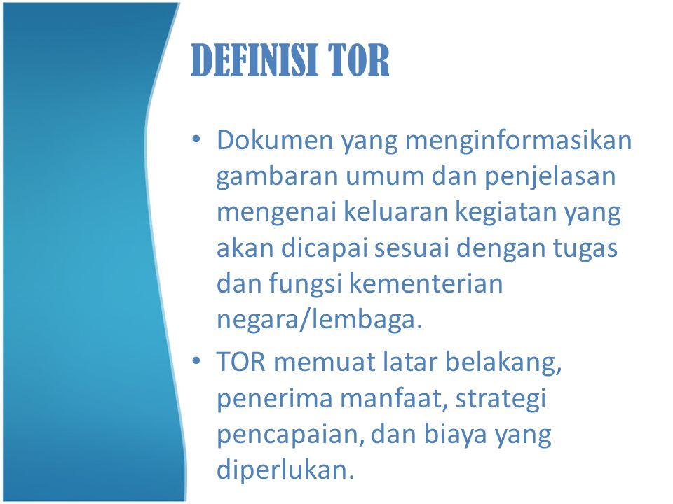 DEFINISI T0R • Dokumen yang menginformasikan gambaran umum dan penjelasan mengenai keluaran kegiatan yang akan dicapai sesuai dengan tugas dan fungsi