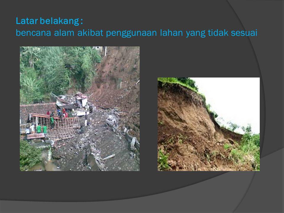 Latar belakang : bencana alam akibat penggunaan lahan yang tidak sesuai