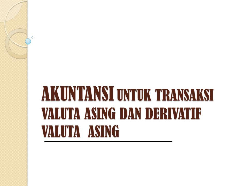 AKUNTANSI UNTUK TRANSAKSI VALUTA ASING DAN DERIVATIF VALUTA ASING