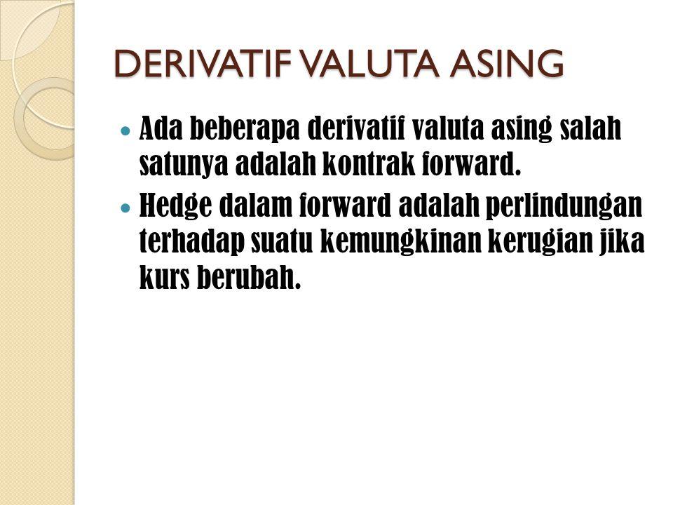 DERIVATIF VALUTA ASING  Ada beberapa derivatif valuta asing salah satunya adalah kontrak forward.  Hedge dalam forward adalah perlindungan terhadap
