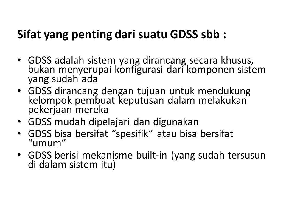 Sifat yang penting dari suatu GDSS sbb : • GDSS adalah sistem yang dirancang secara khusus, bukan menyerupai konfigurasi dari komponen sistem yang sudah ada • GDSS dirancang dengan tujuan untuk mendukung kelompok pembuat keputusan dalam melakukan pekerjaan mereka • GDSS mudah dipelajari dan digunakan • GDSS bisa bersifat spesifik atau bisa bersifat umum • GDSS berisi mekanisme built-in (yang sudah tersusun di dalam sistem itu)