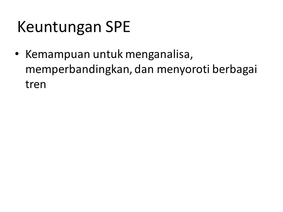 Keuntungan SPE • Kemampuan untuk menganalisa, memperbandingkan, dan menyoroti berbagai tren