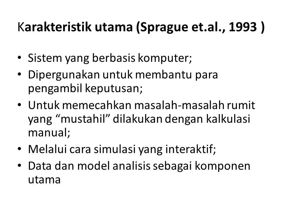 Karakteristik utama (Sprague et.al., 1993 ) • Sistem yang berbasis komputer; • Dipergunakan untuk membantu para pengambil keputusan; • Untuk memecahkan masalah-masalah rumit yang mustahil dilakukan dengan kalkulasi manual; • Melalui cara simulasi yang interaktif; • Data dan model analisis sebagai komponen utama