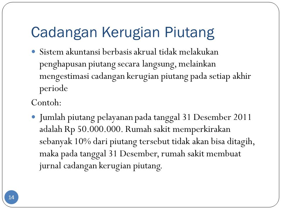 Cadangan Kerugian Piutang 14  Sistem akuntansi berbasis akrual tidak melakukan penghapusan piutang secara langsung, melainkan mengestimasi cadangan kerugian piutang pada setiap akhir periode Contoh:  Jumlah piutang pelayanan pada tanggal 31 Desember 2011 adalah Rp 50.000.000.