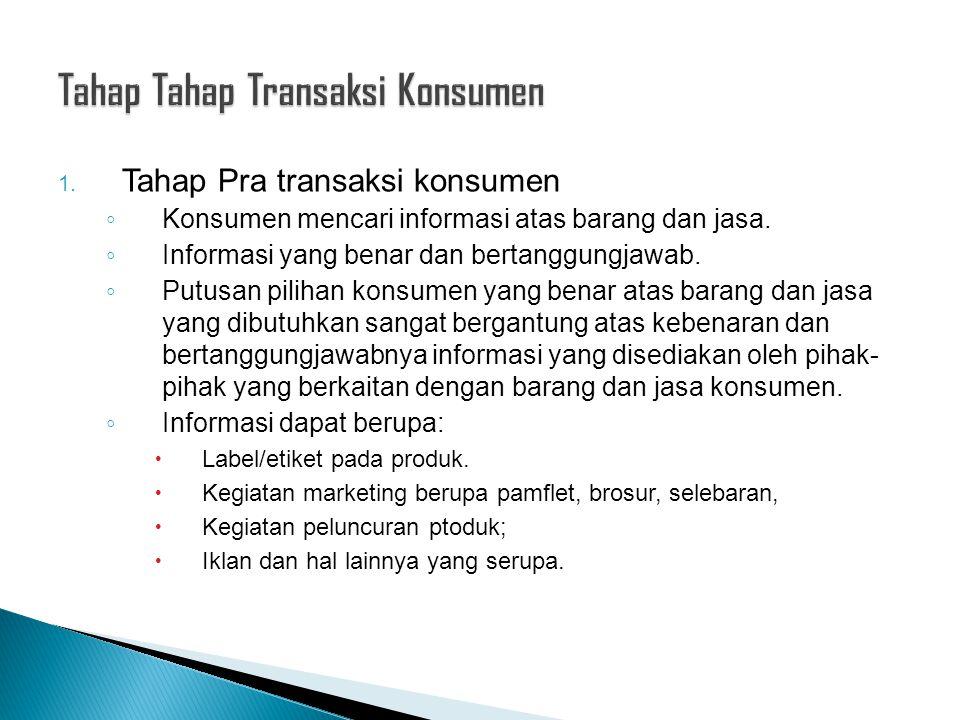 1. Tahap Pra transaksi konsumen ◦ Konsumen mencari informasi atas barang dan jasa. ◦ Informasi yang benar dan bertanggungjawab. ◦ Putusan pilihan kons