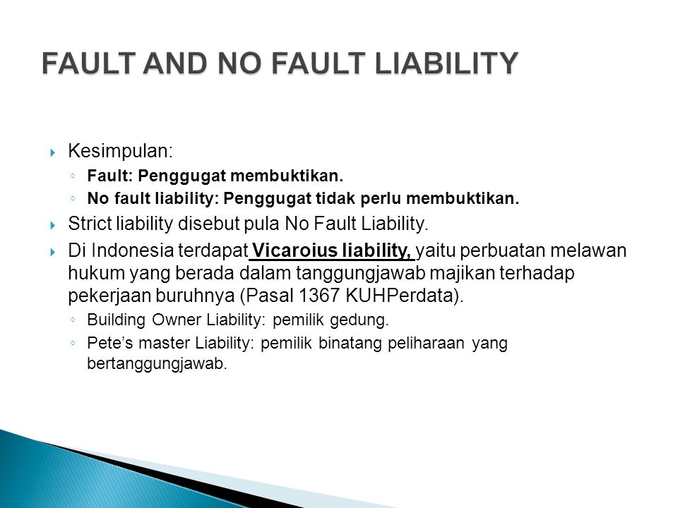  Kesimpulan: ◦ Fault: Penggugat membuktikan. ◦ No fault liability: Penggugat tidak perlu membuktikan.  Strict liability disebut pula No Fault Liabil