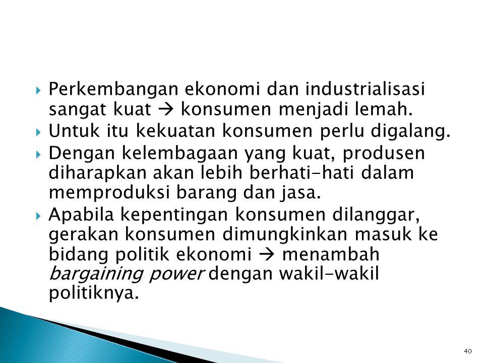  Perkembangan ekonomi dan industrialisasi sangat kuat  konsumen menjadi lemah.  Untuk itu kekuatan konsumen perlu digalang.  Dengan kelembagaan ya