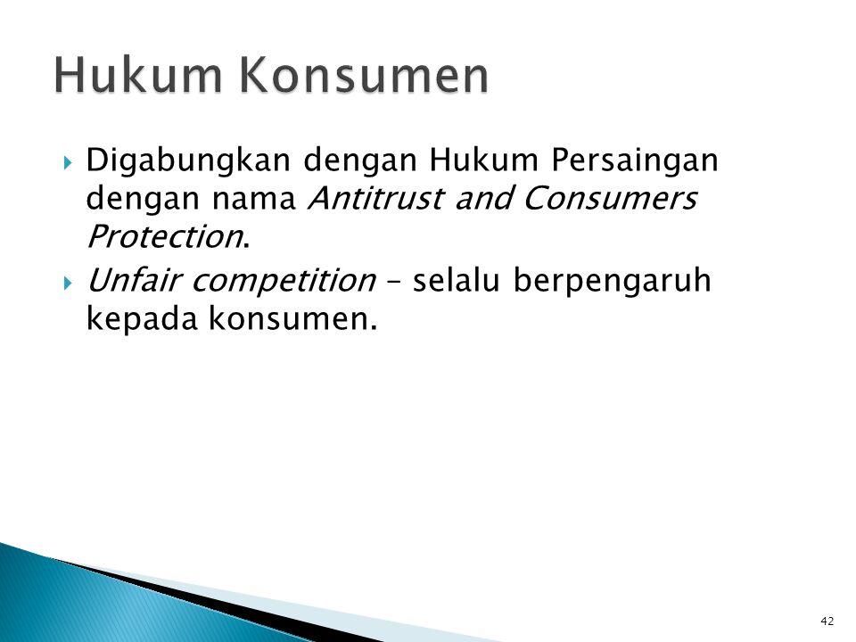  Digabungkan dengan Hukum Persaingan dengan nama Antitrust and Consumers Protection.  Unfair competition – selalu berpengaruh kepada konsumen. 42
