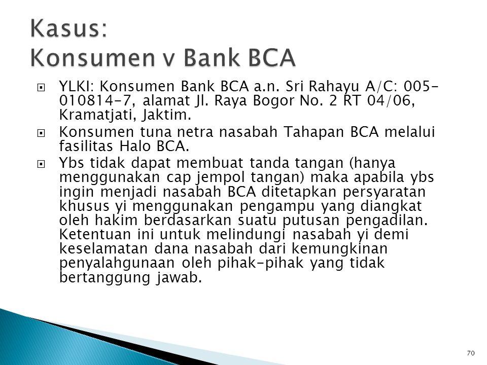  YLKI: Konsumen Bank BCA a.n. Sri Rahayu A/C: 005- 010814-7, alamat Jl. Raya Bogor No. 2 RT 04/06, Kramatjati, Jaktim.  Konsumen tuna netra nasabah