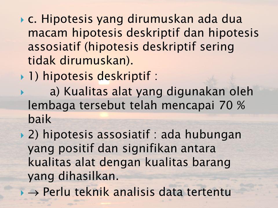  c. Hipotesis yang dirumuskan ada dua macam hipotesis deskriptif dan hipotesis assosiatif (hipotesis deskriptif sering tidak dirumuskan).  1) hipote