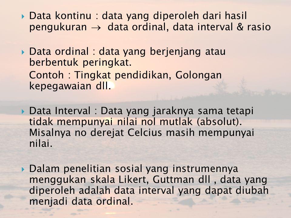  Data kontinu : data yang diperoleh dari hasil pengukuran  data ordinal, data interval & rasio  Data ordinal : data yang berjenjang atau berbentuk