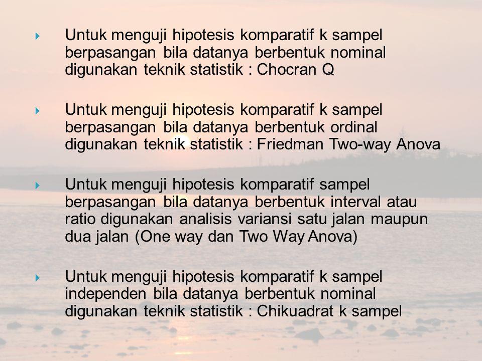  Untuk menguji hipotesis komparatif k sampel berpasangan bila datanya berbentuk nominal digunakan teknik statistik : Chocran Q  Untuk menguji hipote