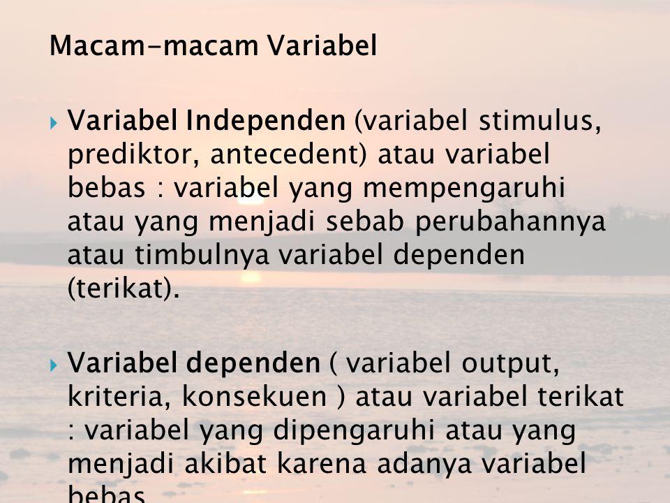 Macam-macam Variabel  Variabel Independen (variabel stimulus, prediktor, antecedent) atau variabel bebas : variabel yang mempengaruhi atau yang menja