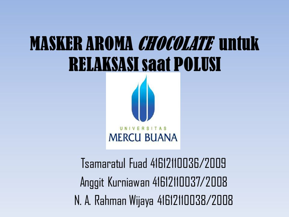 MASKER AROMA CHOCOLATE untuk RELAKSASI saat POLUSI Tsamaratul Fuad 41612110036/2009 Anggit Kurniawan 41612110037/2008 N. A. Rahman Wijaya 41612110038/