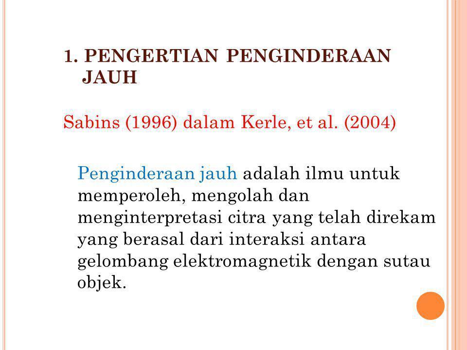 1. PENGERTIAN PENGINDERAAN JAUH Sabins (1996) dalam Kerle, et al. (2004) Penginderaan jauh adalah ilmu untuk memperoleh, mengolah dan menginterpretasi